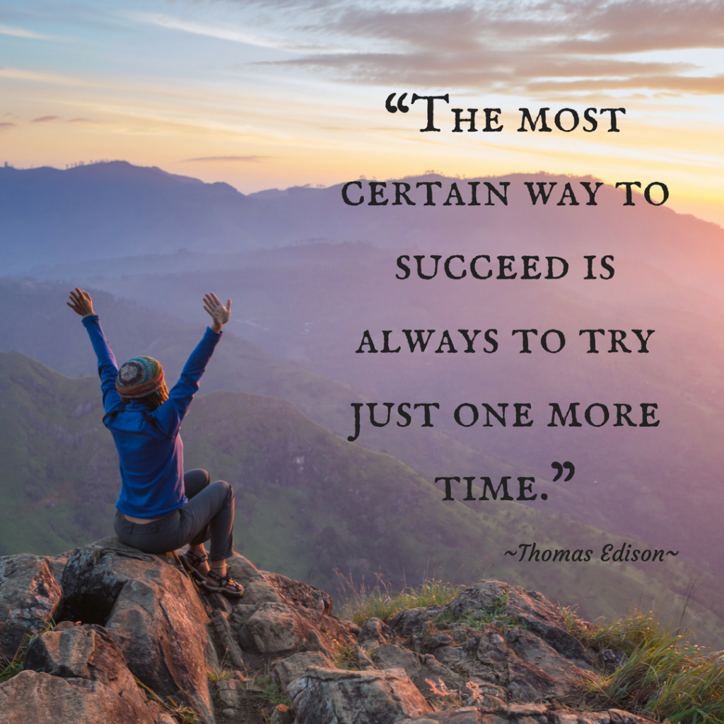 """The most certain way to succeed is always to try just one more time."" Thomas Edison"